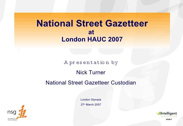 National Street Gazetteer at  London HAUC 2007 A presentation by Nick Turner National Street Gazetteer Custodian London Ol...