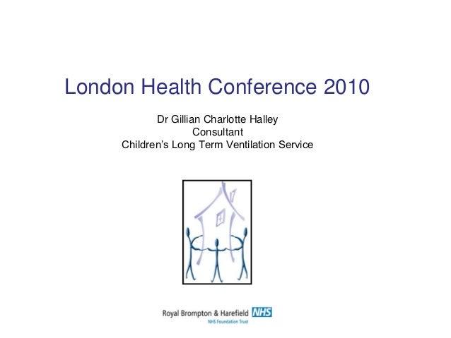 Dr Gillian Charlotte Halley Consultant Children's Long Term Ventilation Service London Health Conference 2010
