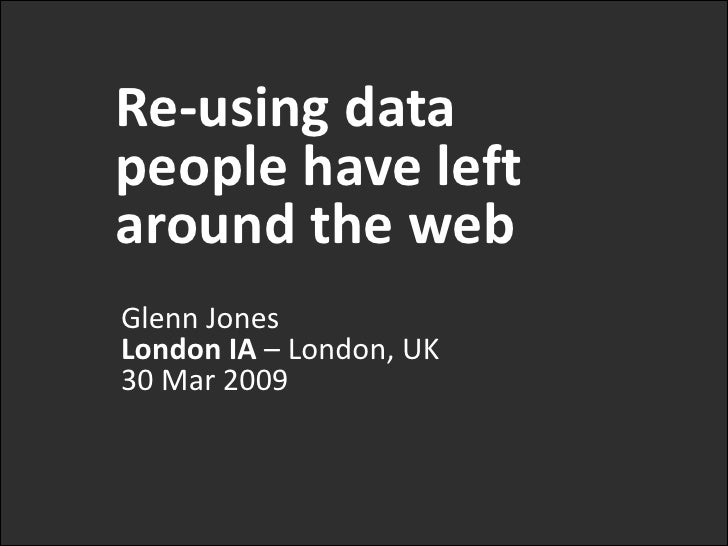 Re-using data people have left around the web<br />Glenn JonesLondon IA – London, UK30 Mar 2009<br />