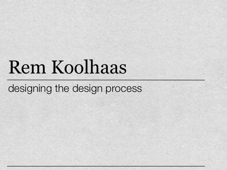 Rem Koolhaas –designing the design process