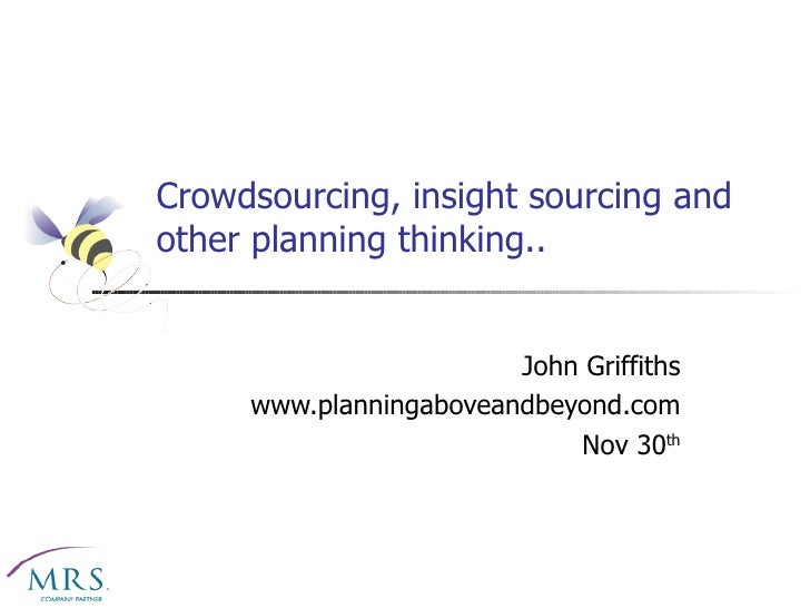 Crowdsourcing, insight sourcing and other planning thinking.. John Griffiths www.planningaboveandbeyond.com Nov 30 th