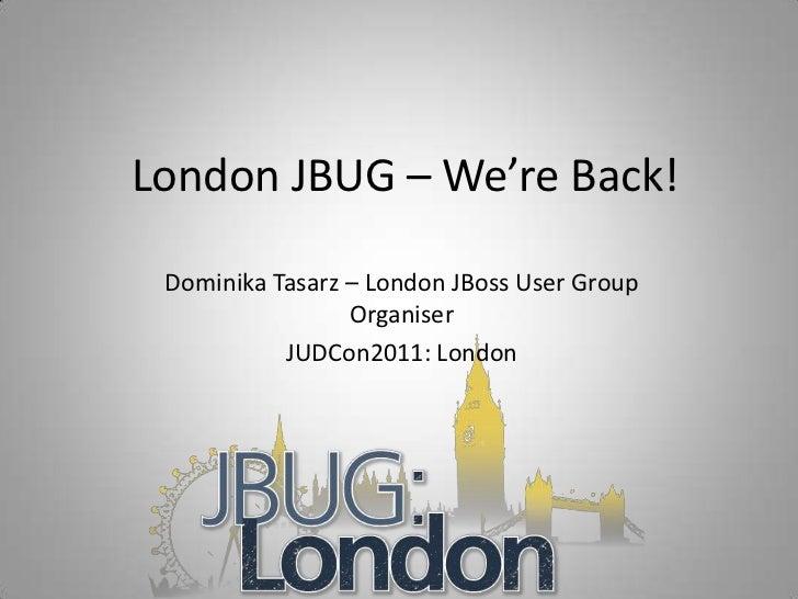 London JBUG – We're Back! Dominika Tasarz – London JBoss User Group                 Organiser           JUDCon2011: London