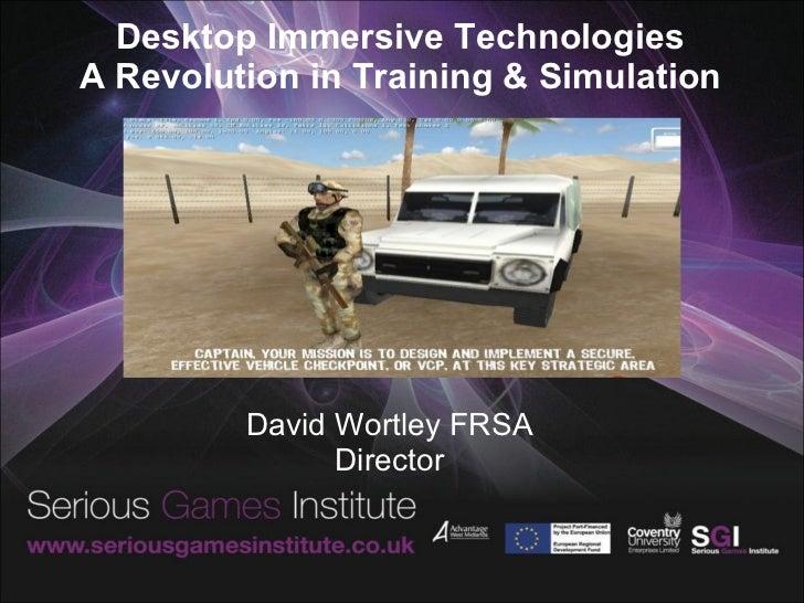 Desktop Immersive Technologies A Revolution in Training & Simulation David Wortley FRSA Director