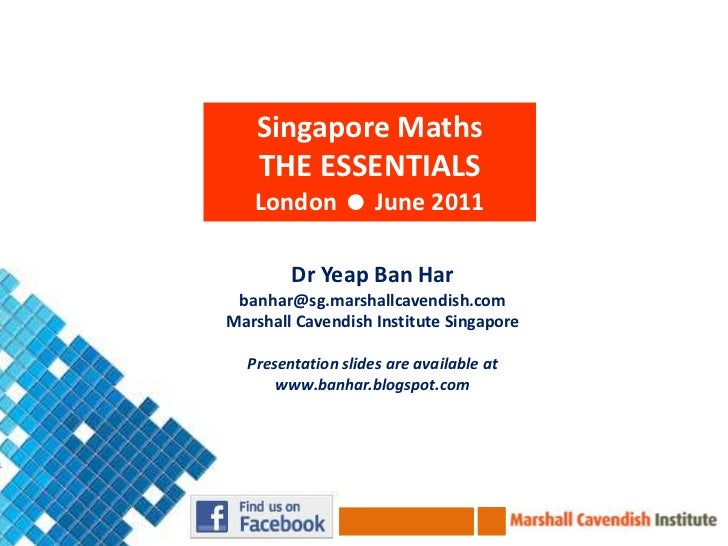 Singapore Maths<br />THE ESSENTIALS<br />London  June 2011<br />DrYeap Ban Har<br />banhar@sg.marshallcavendish.com<br />...