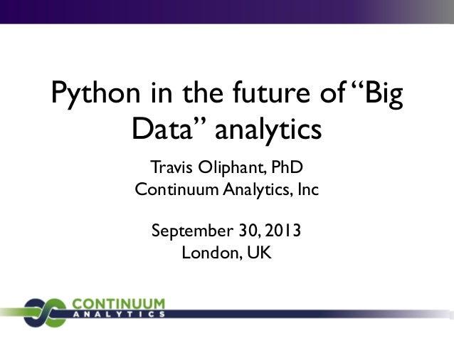 "Python in the future of ""Big Data"" analytics Travis Oliphant, PhD Continuum Analytics, Inc September 30, 2013 London, UK"
