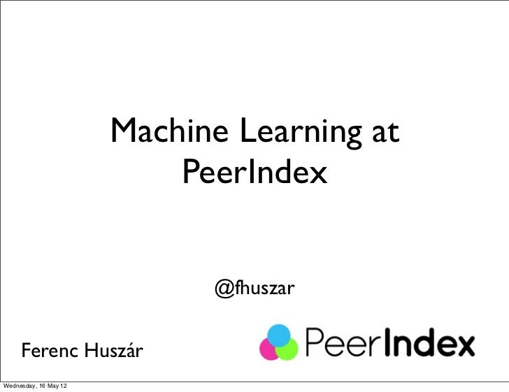 Machine Learning at                           PeerIndex                             @fhuszar     Ferenc HuszárWednesday, 1...