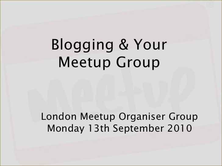 Blogging & Your Meetup Group<br />London Meetup Organiser GroupMonday 13th September 2010<br />