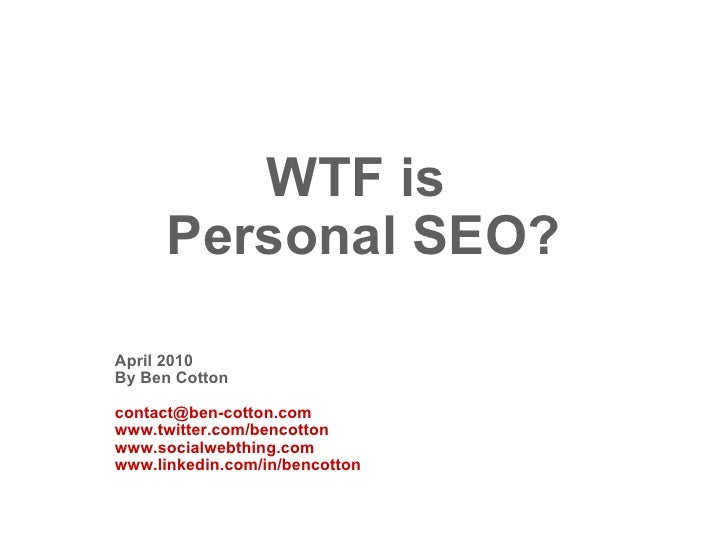 WTF is  Personal SEO? April 2010 By Ben Cotton [email_address] www.twitter.com/bencotton www.socialwebthing.com www.linked...
