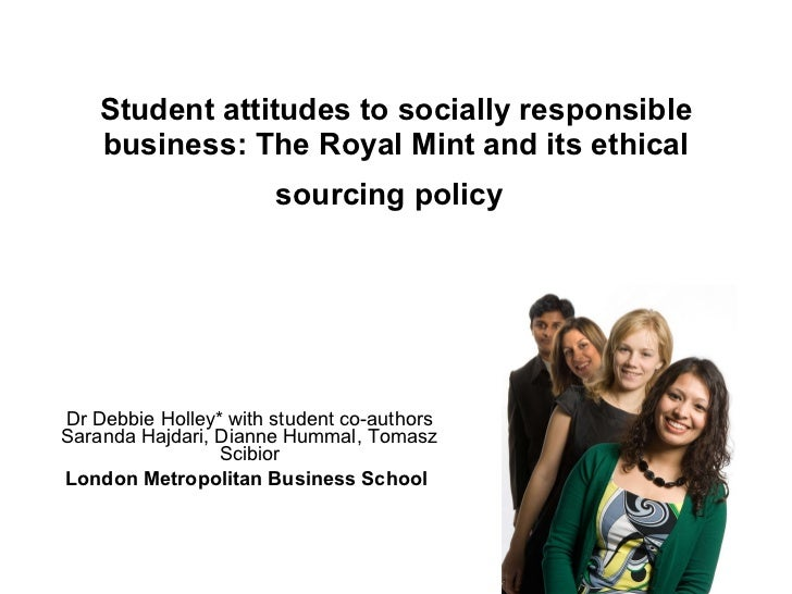 Student attitudes to socially responsible business: The Royal Mint and its ethical sourcing policy   Dr Debbie Holley* wit...
