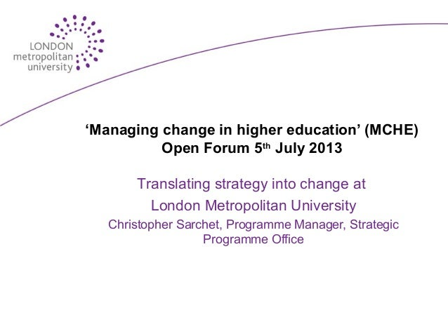 'Managing change in higher education' (MCHE) Open Forum 5th July 2013 Translating strategy into change at London Metropoli...