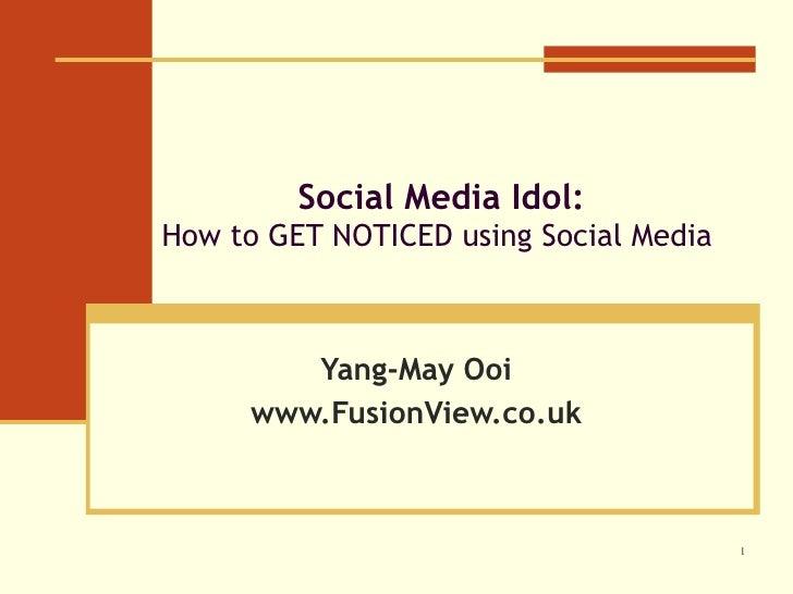 Social Media Idol: How to GET NOTICED using Social Media     Yang-May Ooi www.FusionView.co.uk