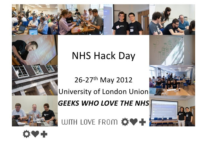 NHS Hack Day     26-‐27th May 2012 University of London Union GEEKS WHO LOVE THE NHS