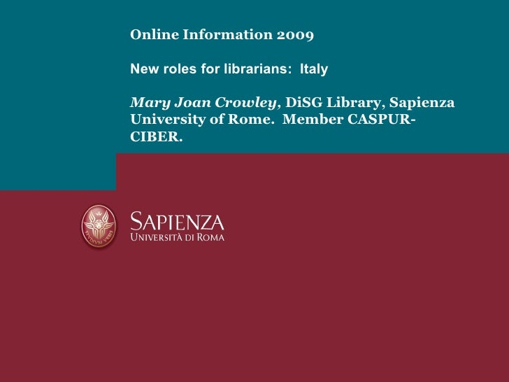 Online Information 2009 New roles for librarians:  Italy   Mary Joan Crowley,  DiSG Library, Sapienza University of Rome. ...