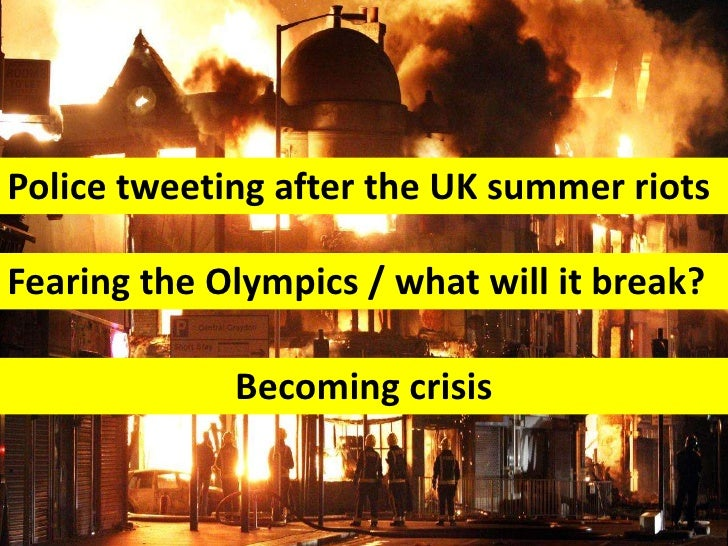 Police tweeting after the UK summer riotsFearing the Olympics / what will it break?             Becoming crisis