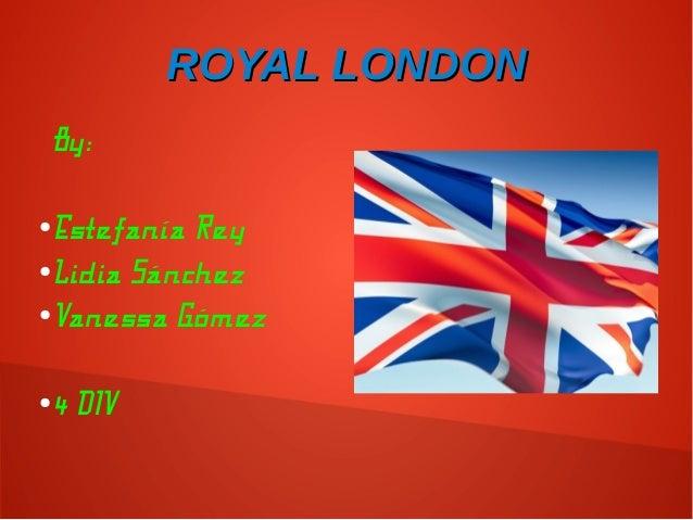 ROYAL LONDONROYAL LONDON By: ●Estefanía Rey ●Lidia Sánchez ●Vanessa Gómez ●4 DIV