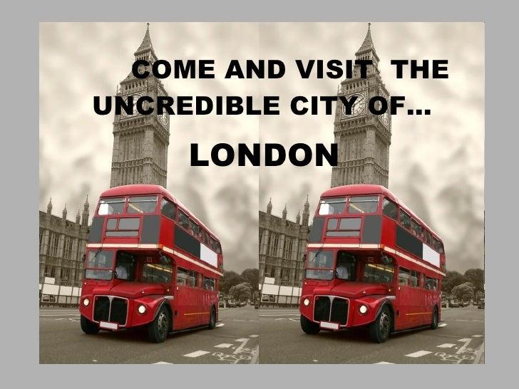 COME TO LONDON! <ul><li>COME AND VISIT  THE UNCREDIBLE CITY OF… </li></ul><ul><li>LONDON </li></ul>