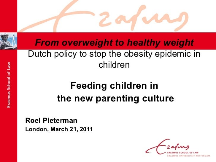 From overweight to healthy weight Dutch policy to stop the obesity epidemic in children <ul><li>Feeding children in  </li>...