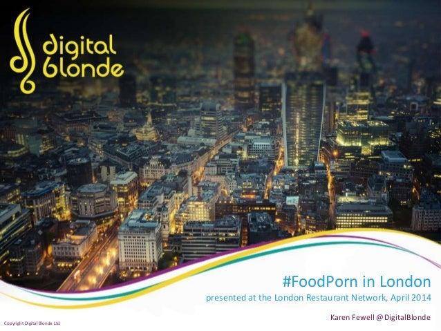 #FoodPorn in London presented at the London Restaurant Network, April 2014 Karen Fewell @DigitalBlonde Copyright Digital B...