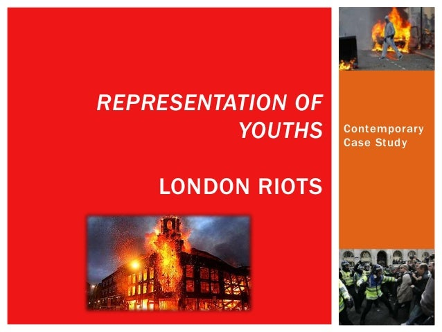Contemporary Case Study REPRESENTATION OF YOUTHS LONDON RIOTS