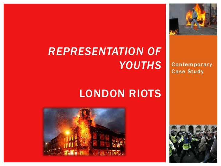 REPRESENTATION OF          YOUTHS    Contemporary                    Case Study    LONDON RIOTS