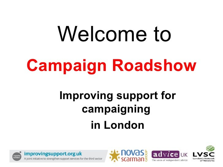 Campaign Roadshow Improving support for campaigning  in London Welcome to