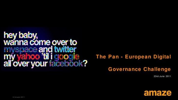 The Pan - European Digital                   Governance Challenge                                   23rd June 2011© Amaze ...