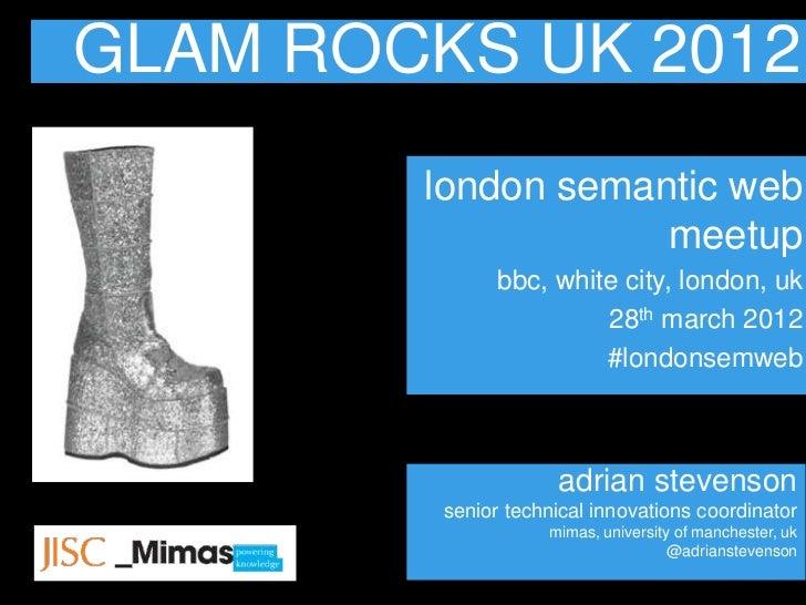 GLAM ROCKS UK 2012        london semantic web                    meetup               bbc, white city, london, uk         ...