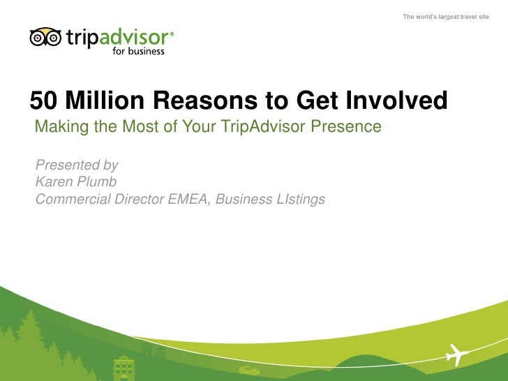 The world's largest travel site50 Million Reasons to Get InvolvedMaking the Most of Your TripAdvisor PresencePresented byK...