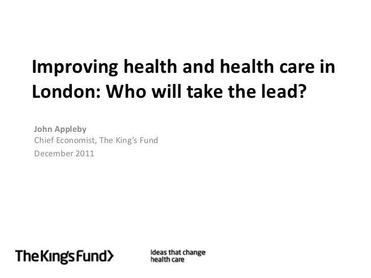 Improving health and health care inLondon: Who will take the lead?John ApplebyChief Economist, The King's FundDecember 2011