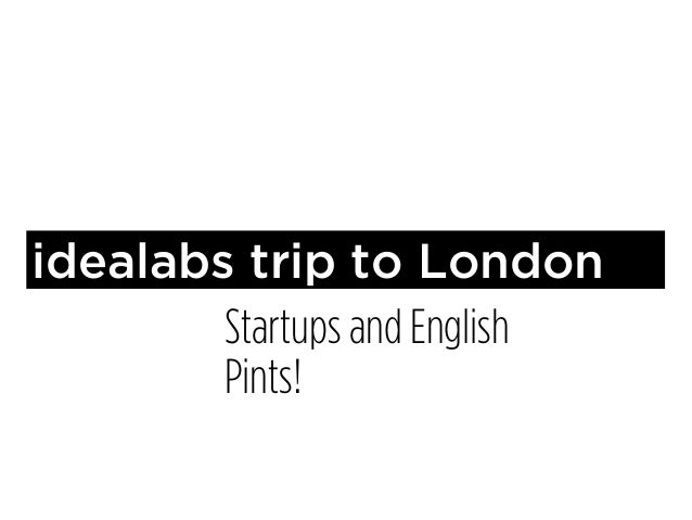 idealabs trip to London        Startups and English        Pints!