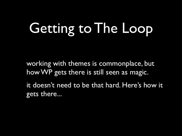 Getting to The Loopworking with themes is commonplace, buthow WP gets there is still seen as magic.it doesn't need to be t...