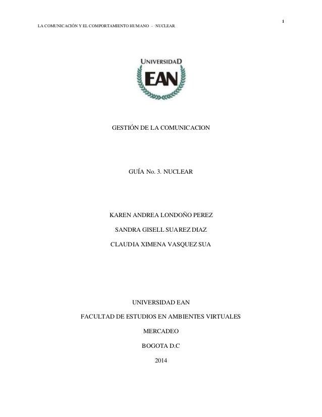 1 LA COMUNICACIÓN Y EL COMPORTAMIENTO HUMANO – NUCLEAR GESTIÓN DE LA COMUNICACION GUÍA No. 3. NUCLEAR KAREN ANDREA LONDOÑO...