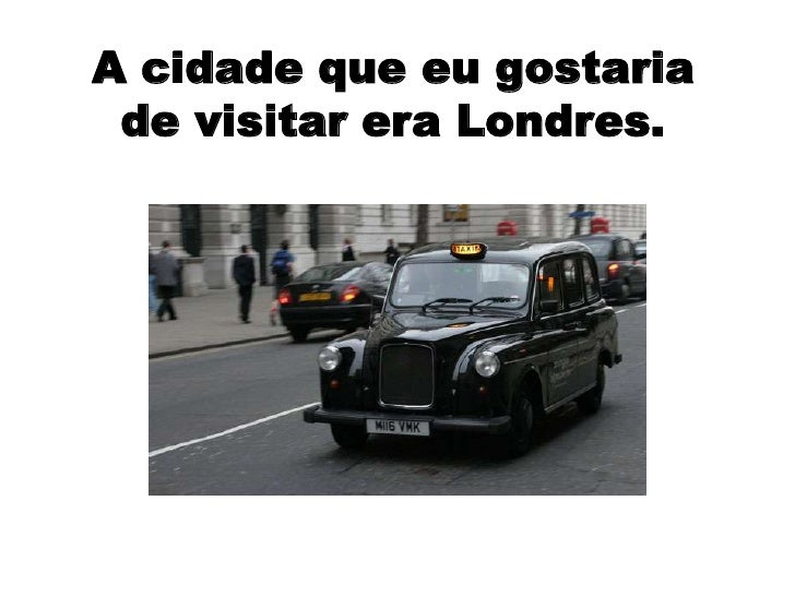 A cidade que eu gostaria de visitar era Londres.<br />
