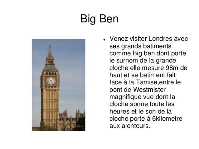 Big Ben       Venez visiter Londres avec        ses grands batiments        comme Big ben dont porte        le surnom de ...