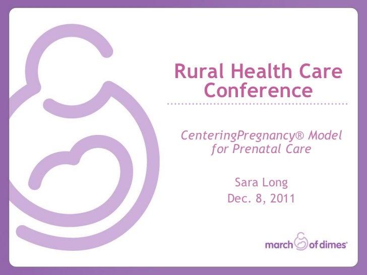 Rural Health Care   ConferenceCenteringPregnancy® Model     for Prenatal Care        Sara Long       Dec. 8, 2011