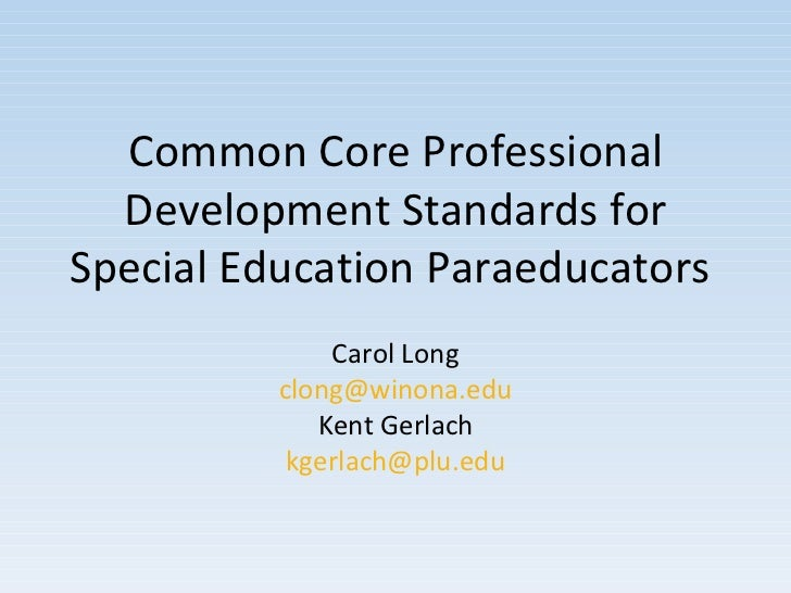 Common Core Professional Development Standards for Special Education Paraeducators  Carol Long [email_address] Kent Gerlac...