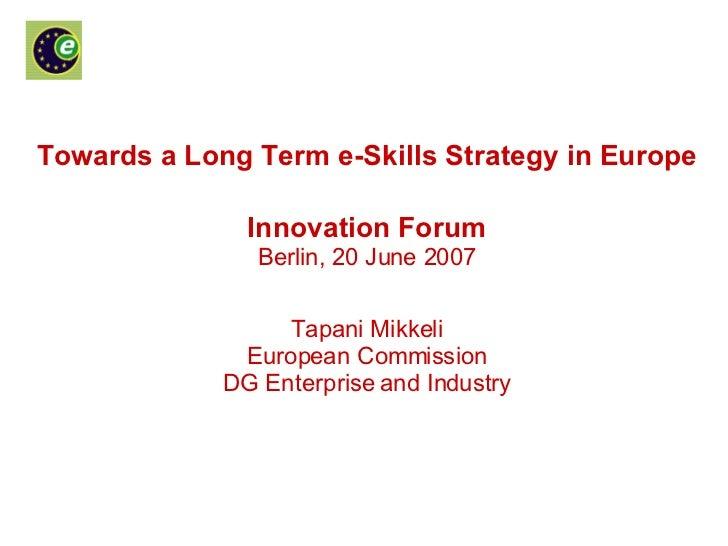 Towards a Long Term e-Skills Strategy in Europe Innovation Forum Berlin, 20 June 2007 Tapani Mikkeli European Commission D...