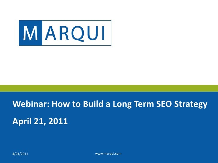 4/20/2011<br />www.marqui.com<br />Webinar: How to Build a Long Term SEO Strategy<br />April 21, 2011<br />