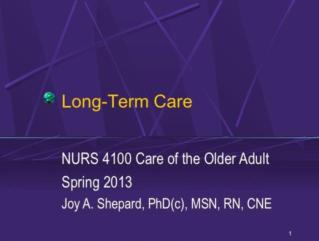 Long-Term CareNURS 4100 Care of the Older AdultSpring 2013Joy A. Shepard, PhD(c), MSN, RN, CNE                            ...