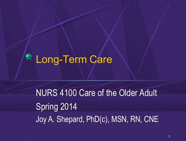 Long-Term Care NURS 4100 Care of the Older Adult Spring 2014 Joy A. Shepard, PhD(c), MSN, RN, CNE 1