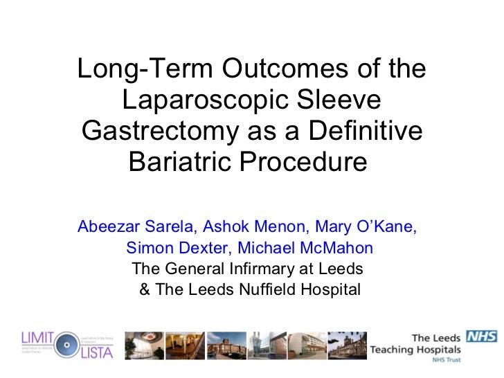 Long-Term Outcomes of the Laparoscopic Sleeve Gastrectomy as a Definitive Bariatric Procedure  Abeezar Sarela, Ashok Menon...