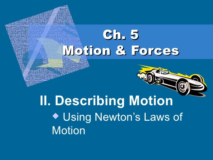 Ch. 5 Motion & Forces <ul><li>II. Describing Motion </li></ul><ul><ul><ul><ul><li>Using Newton's Laws of Motion </li></ul>...