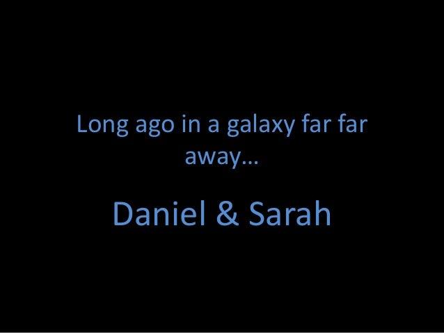 Long ago in a galaxy far far          away…   Daniel & Sarah