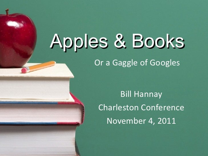 Apples & Books Or a Gaggle of Googles Bill Hannay Charleston Conference November 4, 2011