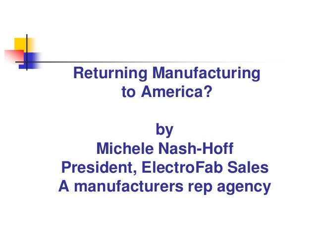 Returning Manufacturing       to America?             by    Michele Nash-HoffPresident, ElectroFab SalesA manufacturers re...