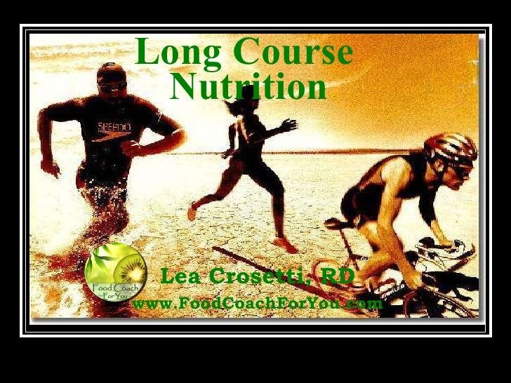 Long Course  Nutrition Lea Crosetti, RD www.FoodCoachForYou.com © Food Coach For You
