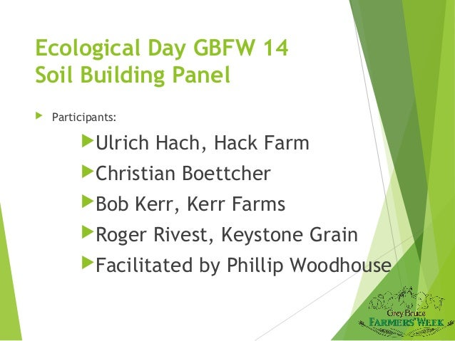 Ecological Day GBFW 14 Soil Building Panel   Participants:  Ulrich  Hach, Hack Farm  Christian Bob  Boettcher  Kerr, K...