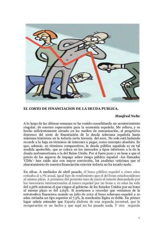 1   EL COSTO DE FINANCIACION DE LA DEUDA PUBLICA. Manfred Nolte A lo largo de las últimas semanas se ha venido consoli...