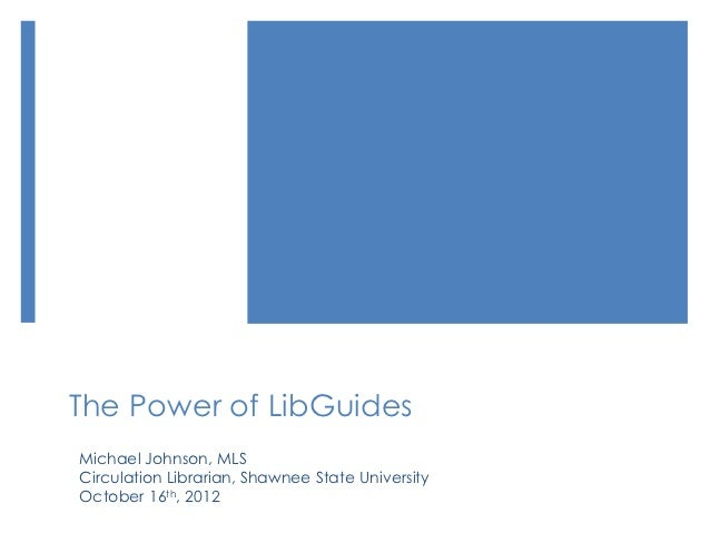 The Power of LibGuidesMichael Johnson, MLSCirculation Librarian, Shawnee State UniversityOctober 16th, 2012