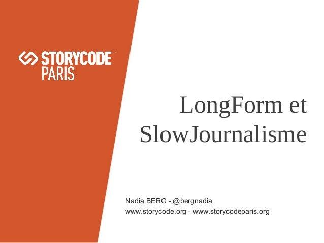 LongForm et SlowJournalisme Nadia BERG - @bergnadia www.storycode.org - www.storycodeparis.org